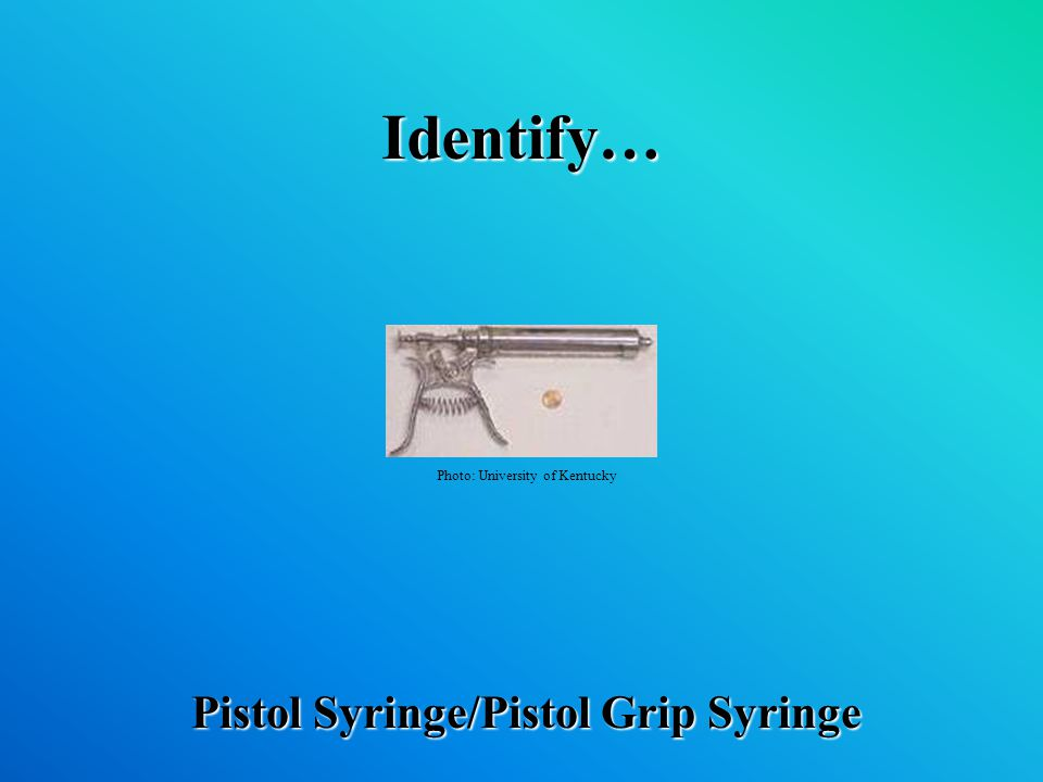 Identify… Pistol Syringe/Pistol Grip Syringe Photo: University of Kentucky