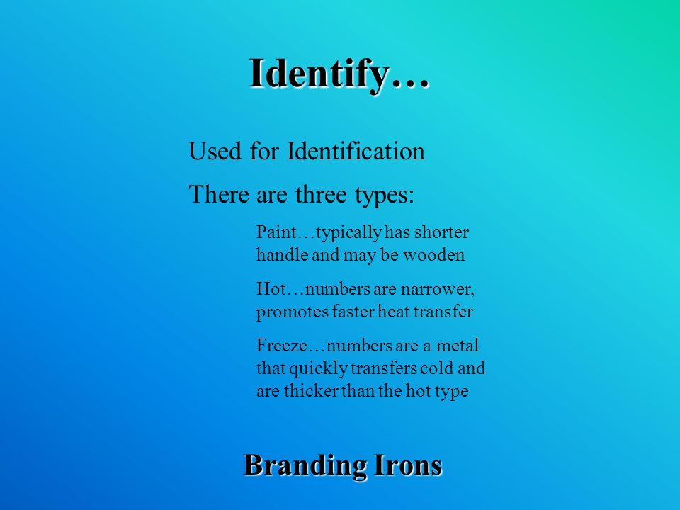 Identify… Branding Irons Used for Identification There are three types: Paint…typically has shorter handle and may be wooden Hot…numbers are narrower, promotes faster heat transfer Freeze…numbers are a metal that quickly transfers cold and are thicker than the hot type