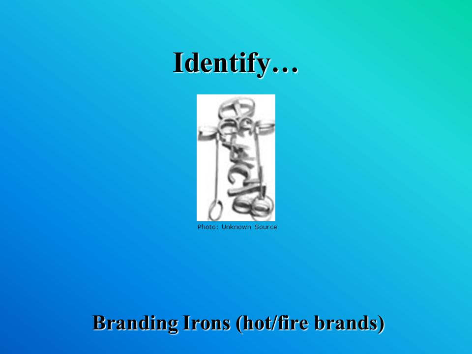 Identify… Branding Irons (hot/fire brands) Photo: Unknown Source