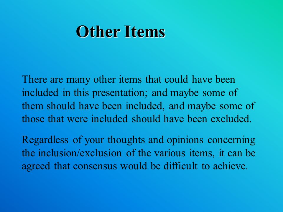 Other Items There are many other items that could have been included in this presentation; and maybe some of them should have been included, and maybe some of those that were included should have been excluded.