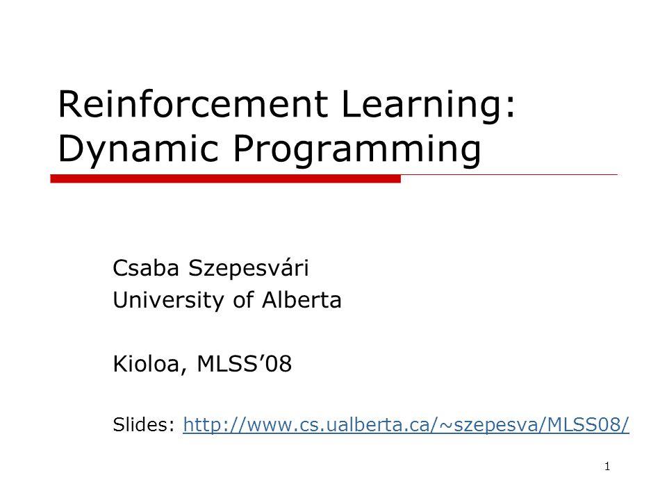 1 Reinforcement Learning: Dynamic Programming Csaba Szepesvári University of Alberta Kioloa, MLSS'08 Slides: http://www.cs.ualberta.ca/~szepesva/MLSS08/http://www.cs.ualberta.ca/~szepesva/MLSS08/ TexPoint fonts used in EMF.