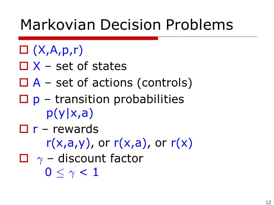 12 Markovian Decision Problems  (X,A,p,r)  X – set of states  A – set of actions (controls)  p – transition probabilities p(y x,a)  r – rewards r(x,a,y), or r(x,a), or r(x)  ° – discount factor 0 · ° < 1