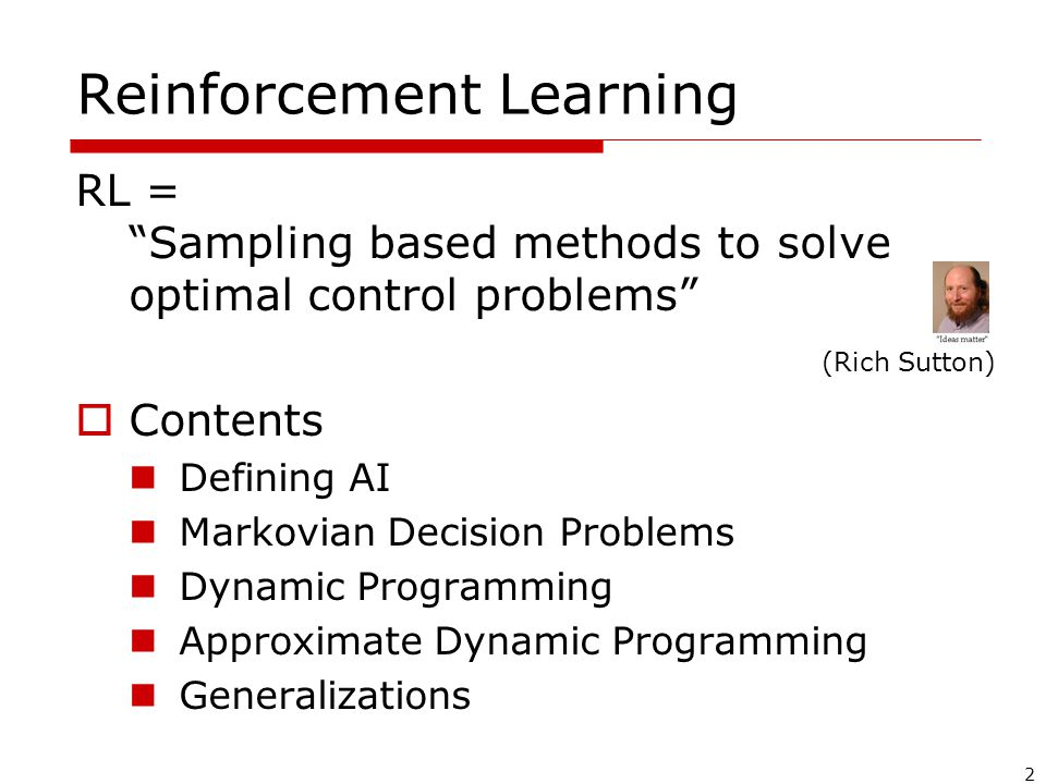 2 Reinforcement Learning RL = Sampling based methods to solve optimal control problems  Contents Defining AI Markovian Decision Problems Dynamic Programming Approximate Dynamic Programming Generalizations (Rich Sutton)