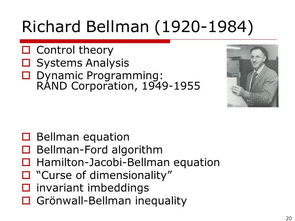 20 Richard Bellman (1920-1984)  Control theory  Systems Analysis  Dynamic Programming: RAND Corporation, 1949-1955  Bellman equation  Bellman-Ford algorithm  Hamilton-Jacobi-Bellman equation  Curse of dimensionality  invariant imbeddings  Grönwall-Bellman inequality