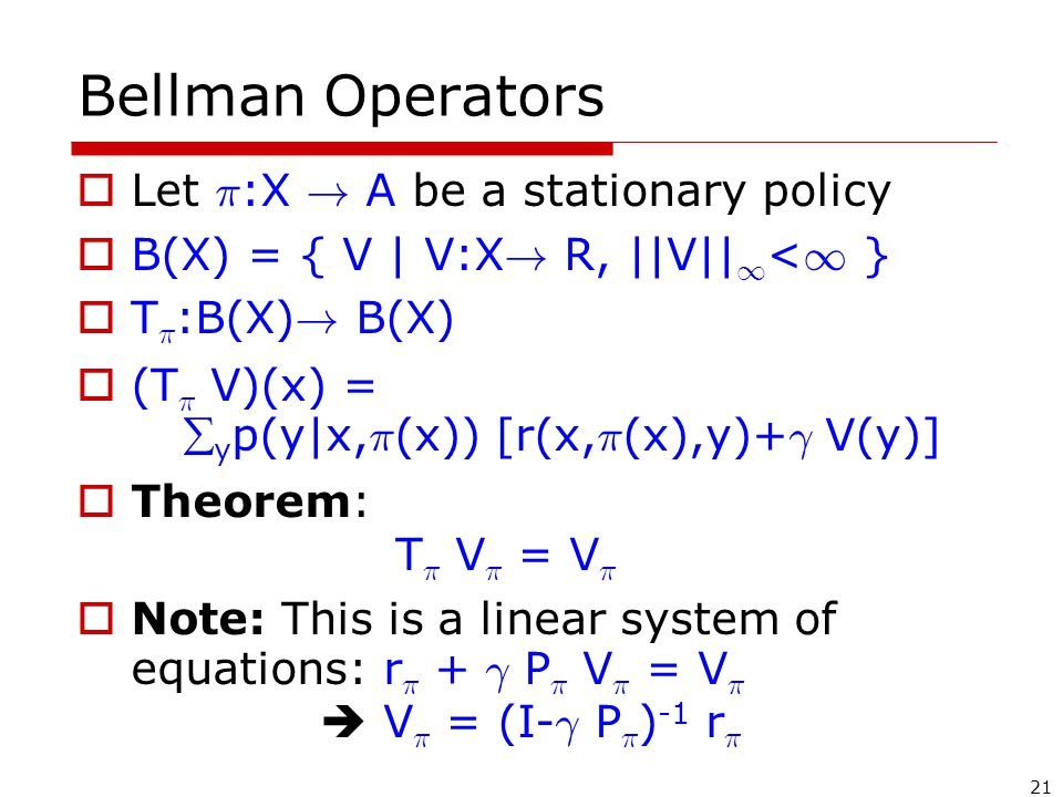21 Bellman Operators  Let ¼ :X . A be a stationary policy  B(X) = { V | V:X .