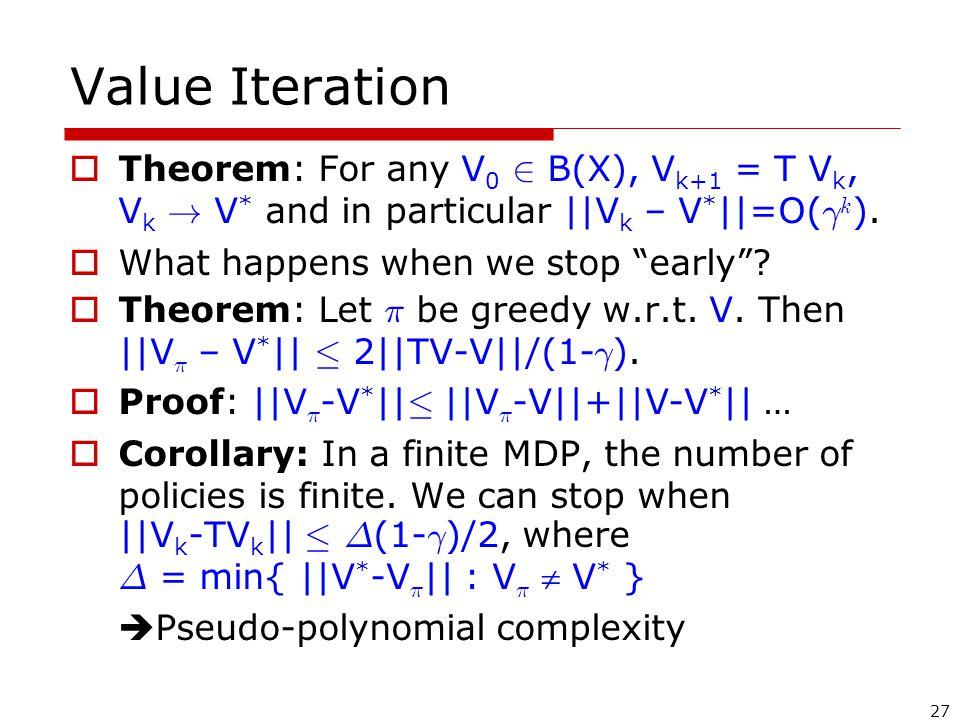 27 Value Iteration  Theorem: For any V 0 2 B(X), V k+1 = T V k, V k .