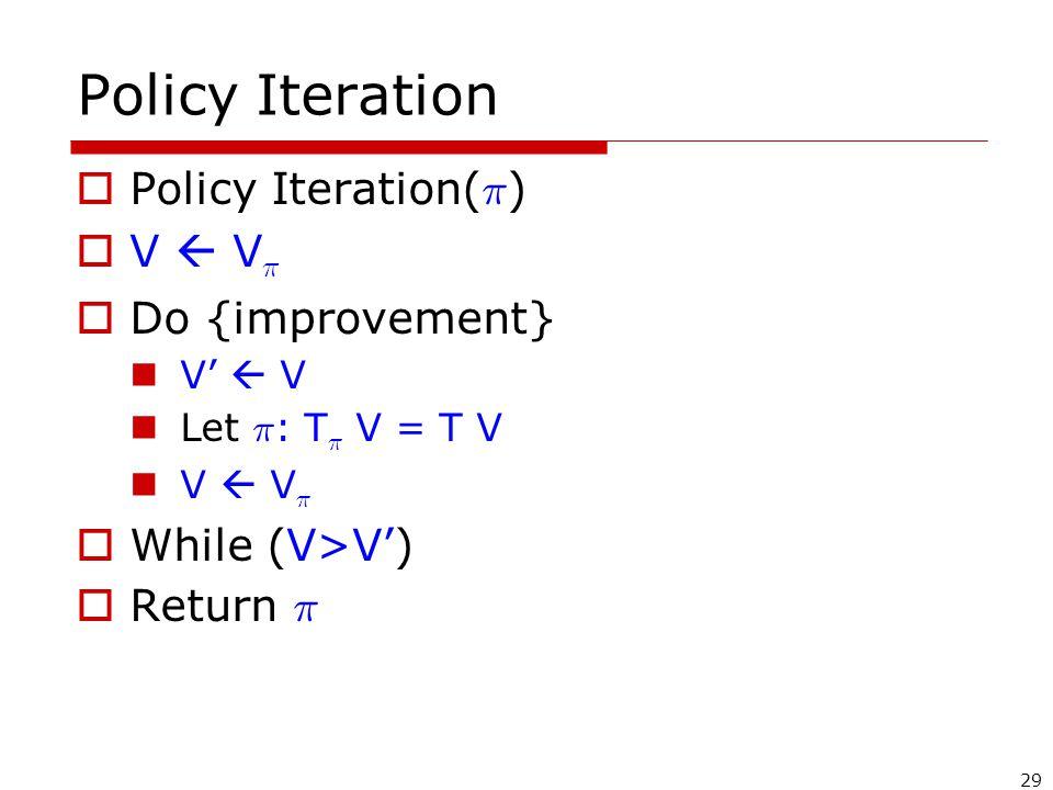 29 Policy Iteration  Policy Iteration( ¼ )  V  V ¼  Do {improvement} V'  V Let ¼ : T ¼ V = T V V  V ¼  While (V>V')  Return ¼