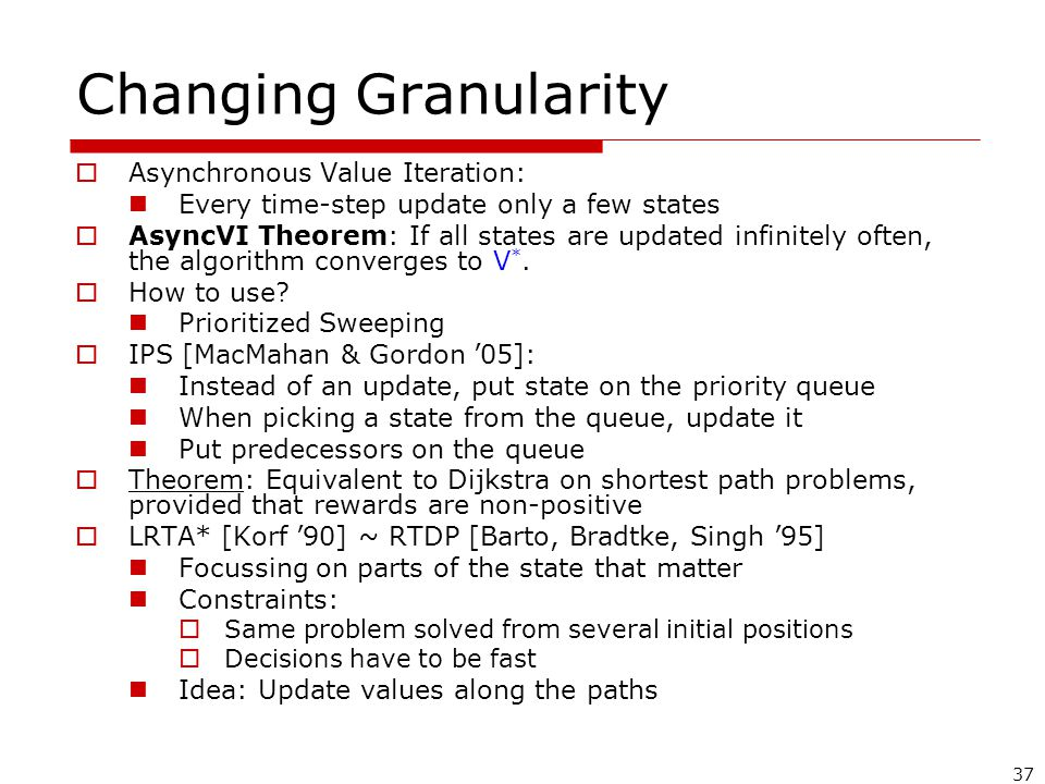 37 Changing Granularity  Asynchronous Value Iteration: Every time-step update only a few states  AsyncVI Theorem: If all states are updated infinitely often, the algorithm converges to V *.