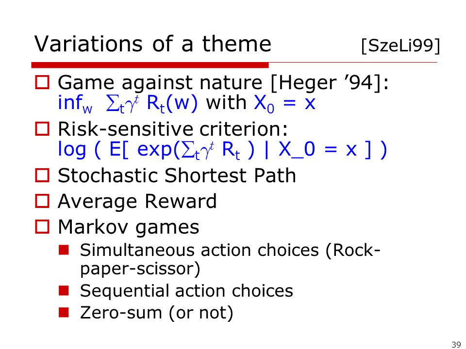 39 Variations of a theme [SzeLi99]  Game against nature [Heger '94]: inf w  t ° t R t (w) with X 0 = x  Risk-sensitive criterion: log ( E[ exp( t ° t R t ) | X_0 = x ] )  Stochastic Shortest Path  Average Reward  Markov games Simultaneous action choices (Rock- paper-scissor) Sequential action choices Zero-sum (or not)