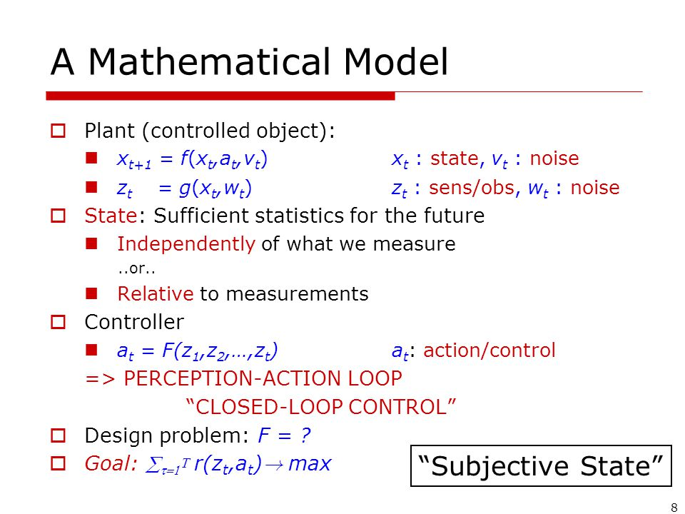 8 A Mathematical Model  Plant (controlled object): x t+1 = f(x t,a t,v t ) x t : state, v t : noise z t = g(x t,w t ) z t : sens/obs, w t : noise  State: Sufficient statistics for the future Independently of what we measure..or..