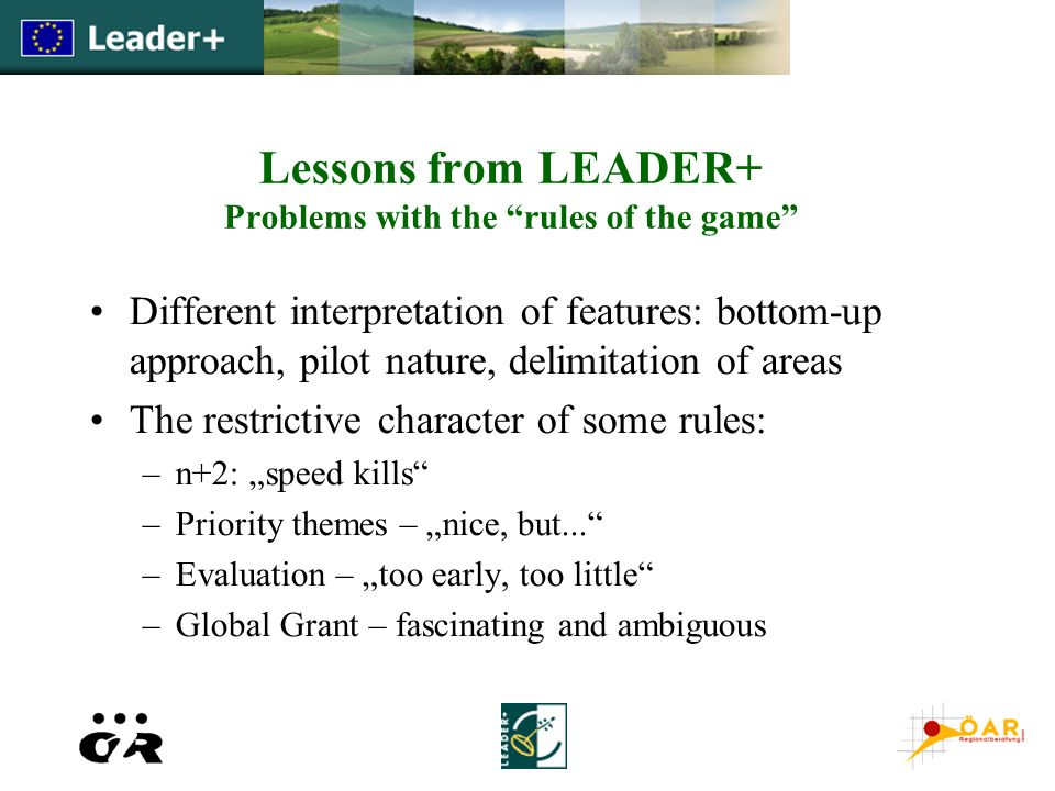 "Lessons from LEADER+ Problems with the rules of the game Different interpretation of features: bottom-up approach, pilot nature, delimitation of areas The restrictive character of some rules: –n+2: ""speed kills –Priority themes – ""nice, but... –Evaluation – ""too early, too little –Global Grant – fascinating and ambiguous"