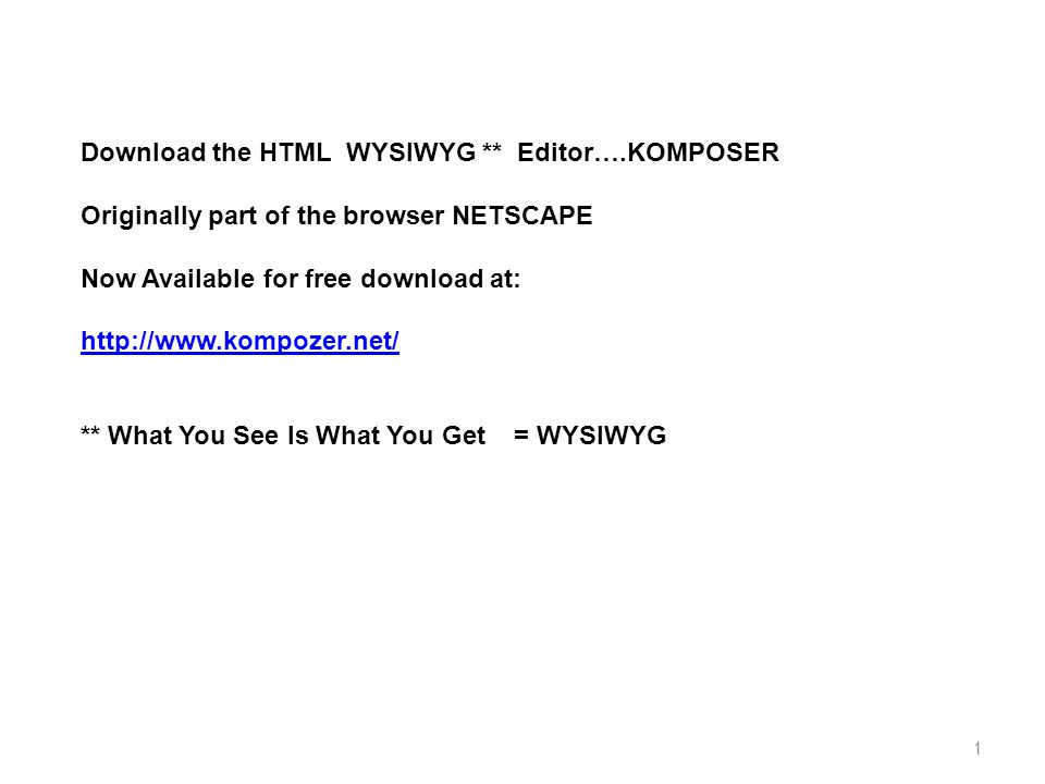 1 Download the HTML WYSIWYG ** Editor….KOMPOSER Originally part of the browser NETSCAPE Now Available for free download at: http://www.kompozer.net/ ** What You See Is What You Get = WYSIWYG