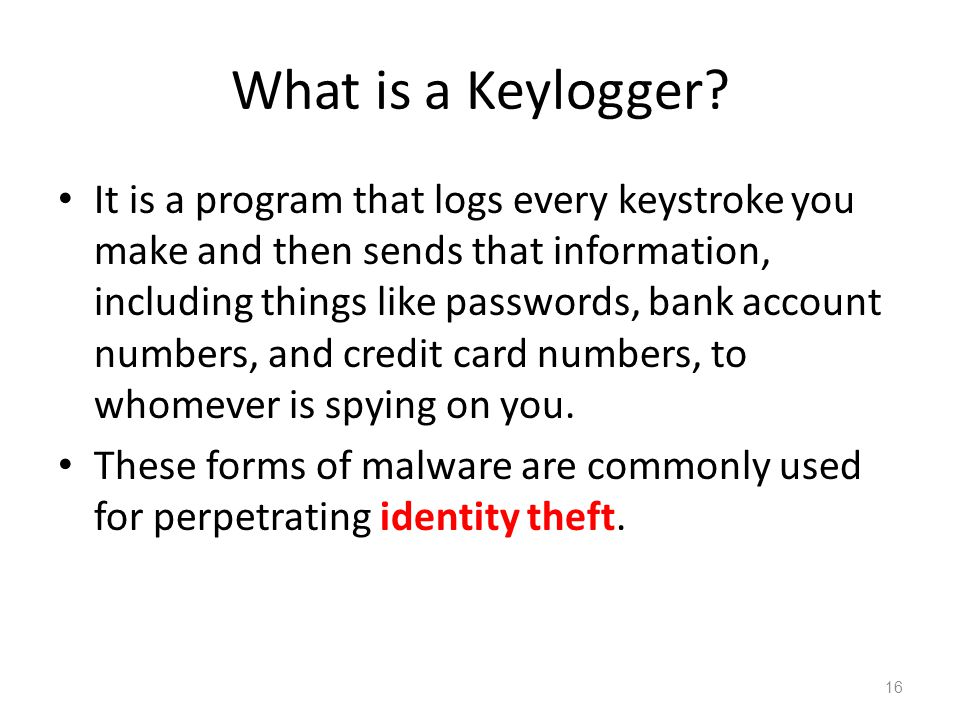 What is a Keylogger? It is a program that logs every keystroke you make and then sends that information, including things like passwords, bank account