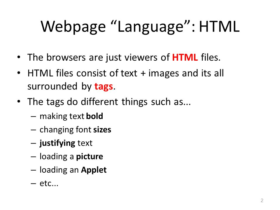 """Webpage """"Language"""": HTML The browsers are just viewers of HTML files. HTML files consist of text + images and its all surrounded by tags. The tags do"""