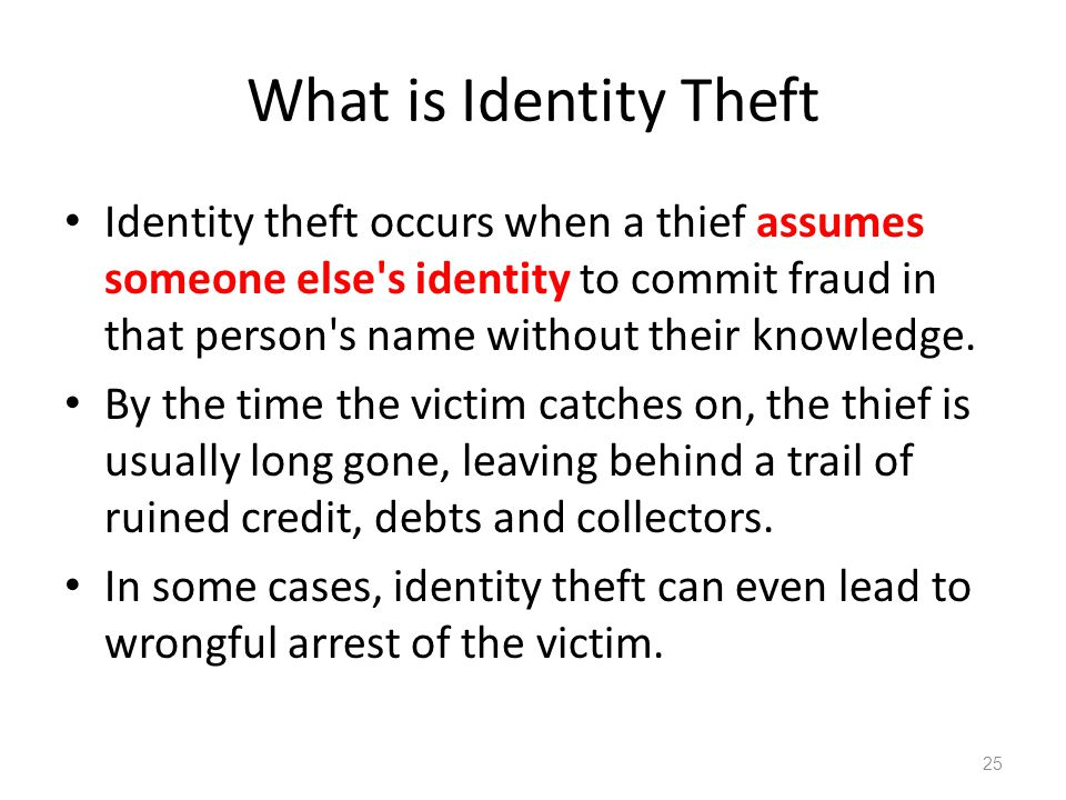 What is Identity Theft Identity theft occurs when a thief assumes someone else's identity to commit fraud in that person's name without their knowledg