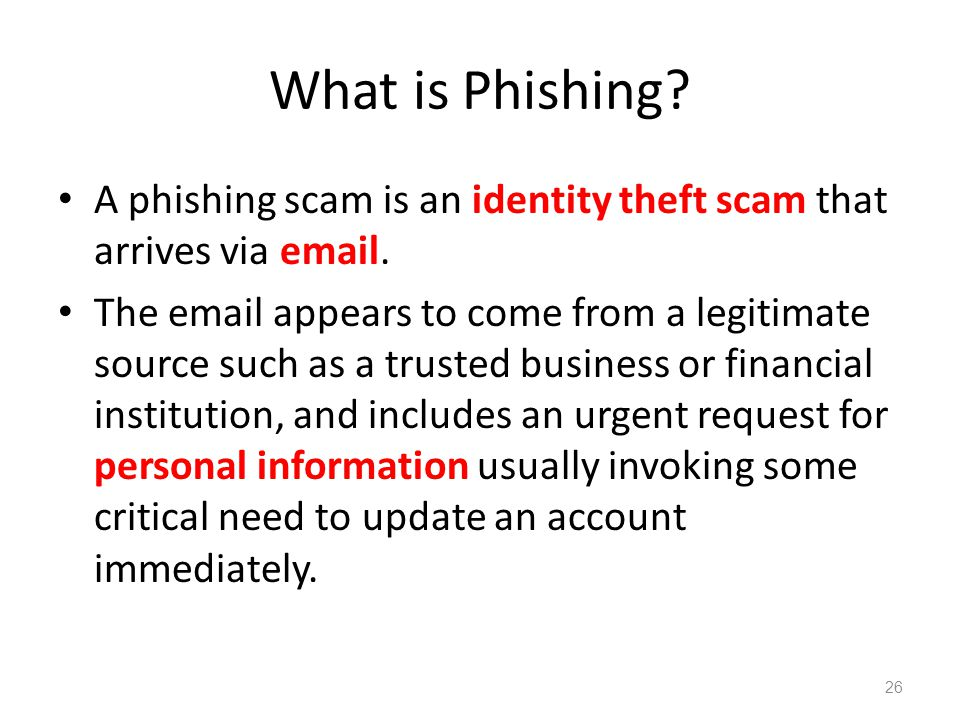 What is Phishing? A phishing scam is an identity theft scam that arrives via email. The email appears to come from a legitimate source such as a trust