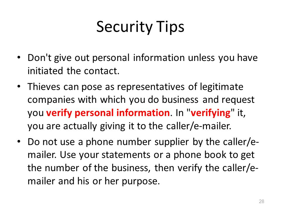 Security Tips Don't give out personal information unless you have initiated the contact. Thieves can pose as representatives of legitimate companies w