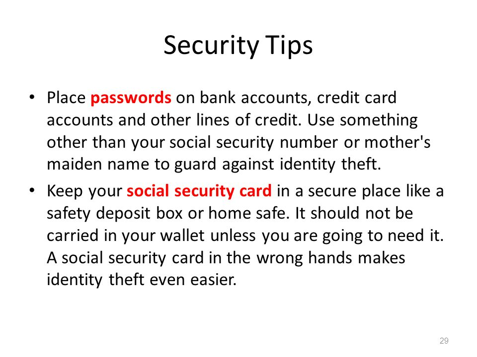 Security Tips Place passwords on bank accounts, credit card accounts and other lines of credit. Use something other than your social security number o