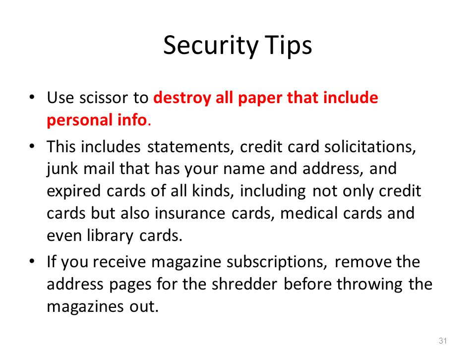 Security Tips Use scissor to destroy all paper that include personal info. This includes statements, credit card solicitations, junk mail that has you