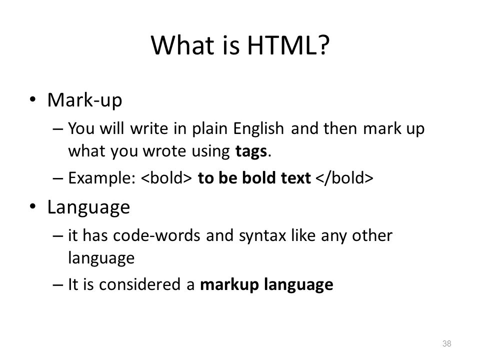 What is HTML. Mark-up – You will write in plain English and then mark up what you wrote using tags.