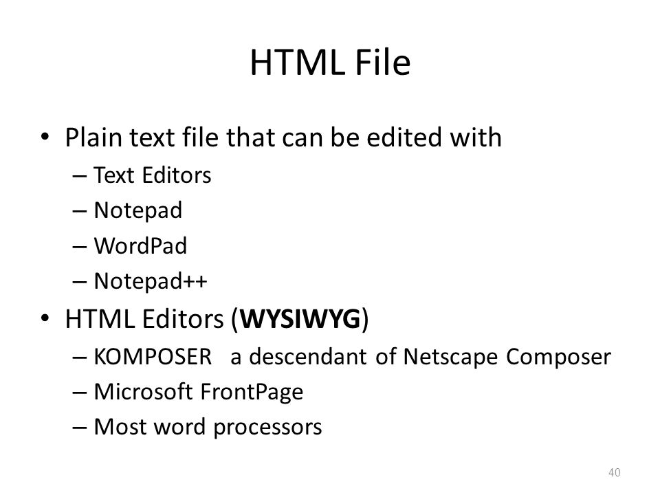 HTML File Plain text file that can be edited with – Text Editors – Notepad – WordPad – Notepad++ HTML Editors (WYSIWYG) – KOMPOSER a descendant of Netscape Composer – Microsoft FrontPage – Most word processors 40