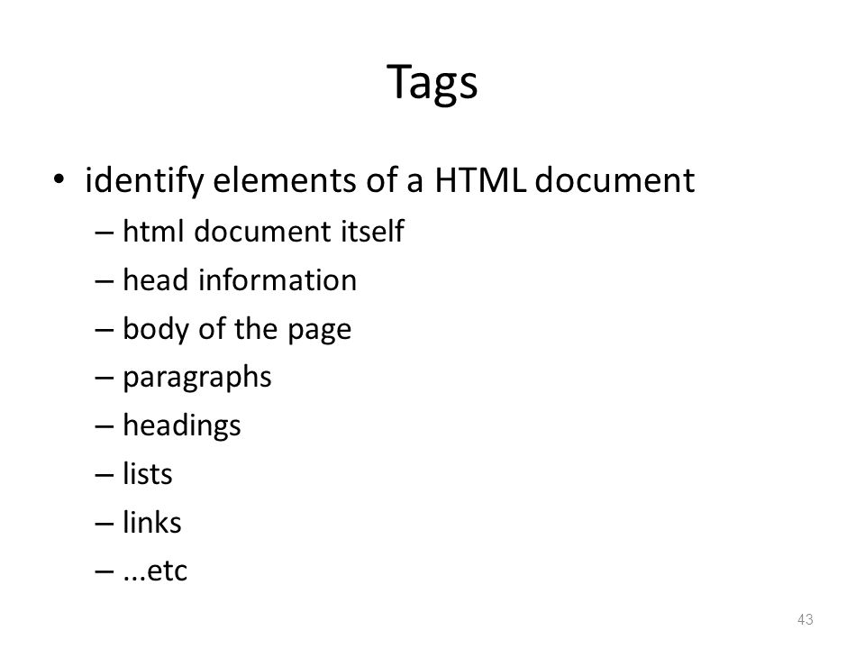 Tags identify elements of a HTML document – html document itself – head information – body of the page – paragraphs – headings – lists – links –...etc 43