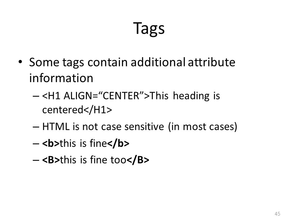 Tags Some tags contain additional attribute information – This heading is centered – HTML is not case sensitive (in most cases) – this is fine – this is fine too 45