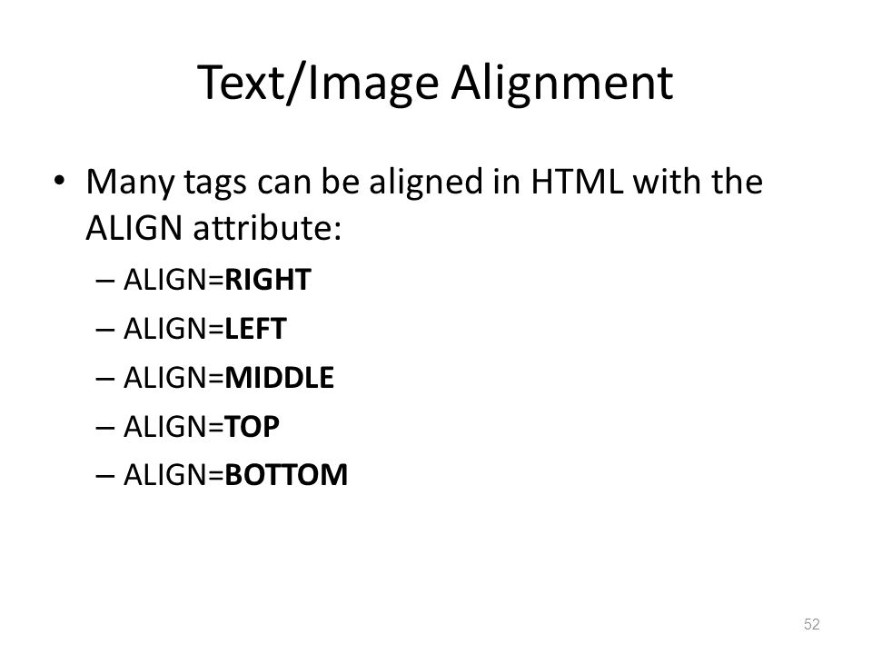 Text/Image Alignment Many tags can be aligned in HTML with the ALIGN attribute: – ALIGN=RIGHT – ALIGN=LEFT – ALIGN=MIDDLE – ALIGN=TOP – ALIGN=BOTTOM 52