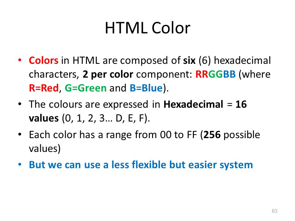 HTML Color Colors in HTML are composed of six (6) hexadecimal characters, 2 per color component: RRGGBB (where R=Red, G=Green and B=Blue).