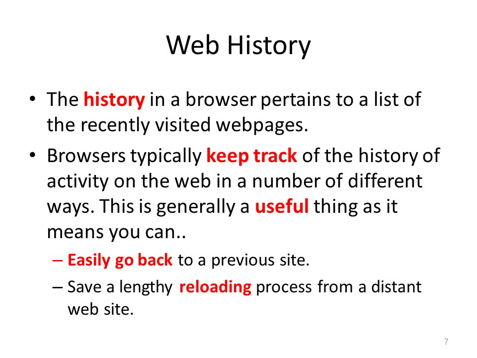 Web History The history in a browser pertains to a list of the recently visited webpages. Browsers typically keep track of the history of activity on