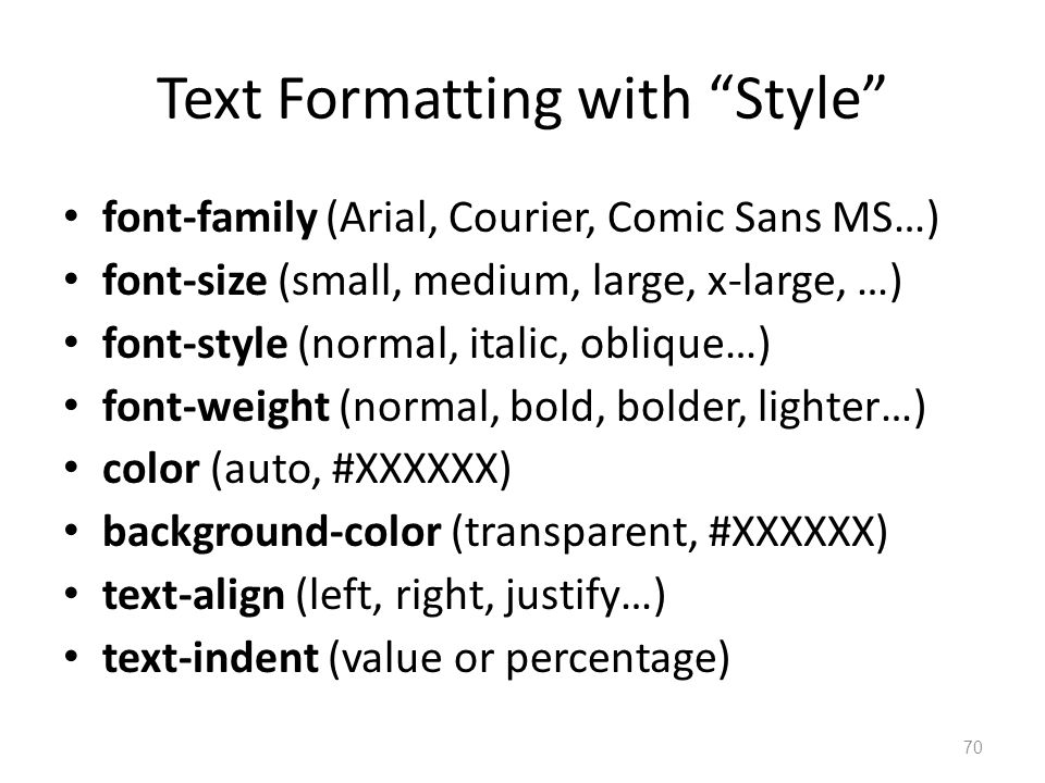 Text Formatting with Style font-family (Arial, Courier, Comic Sans MS…) font-size (small, medium, large, x-large, …) font-style (normal, italic, oblique…) font-weight (normal, bold, bolder, lighter…) color (auto, #XXXXXX) background-color (transparent, #XXXXXX) text-align (left, right, justify…) text-indent (value or percentage) 70