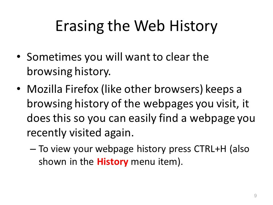 Erasing the Web History Sometimes you will want to clear the browsing history. Mozilla Firefox (like other browsers) keeps a browsing history of the w