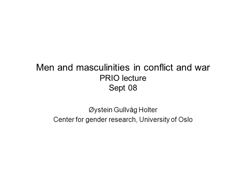 Men and masculinities in conflict and war PRIO lecture Sept 08 Øystein Gullvåg Holter Center for gender research, University of Oslo