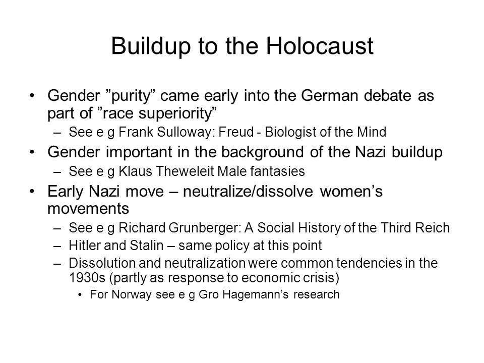 Buildup to the Holocaust Gender purity came early into the German debate as part of race superiority –See e g Frank Sulloway: Freud - Biologist of the Mind Gender important in the background of the Nazi buildup –See e g Klaus Theweleit Male fantasies Early Nazi move – neutralize/dissolve women's movements –See e g Richard Grunberger: A Social History of the Third Reich –Hitler and Stalin – same policy at this point –Dissolution and neutralization were common tendencies in the 1930s (partly as response to economic crisis) For Norway see e g Gro Hagemann's research