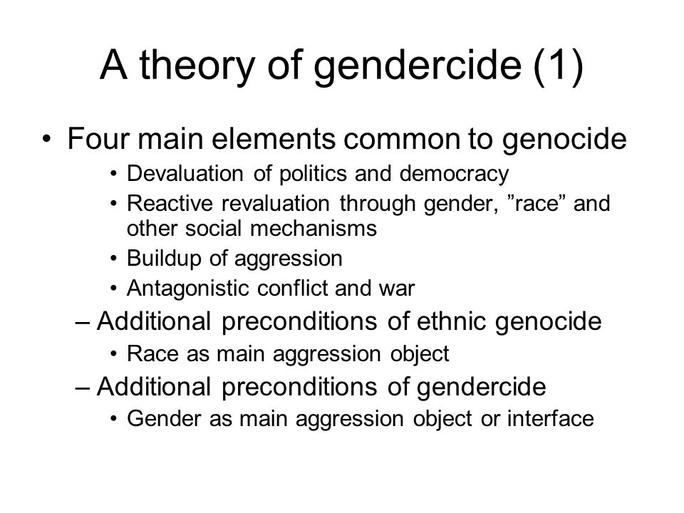 A theory of gendercide (1) Four main elements common to genocide Devaluation of politics and democracy Reactive revaluation through gender, race and other social mechanisms Buildup of aggression Antagonistic conflict and war –Additional preconditions of ethnic genocide Race as main aggression object –Additional preconditions of gendercide Gender as main aggression object or interface