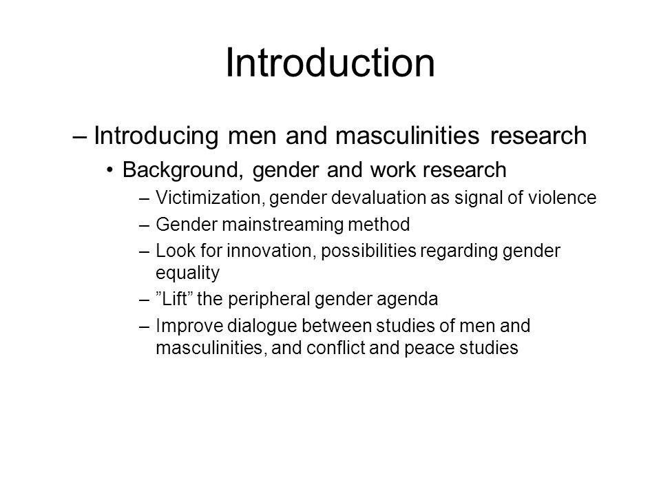 Introduction –Introducing men and masculinities research Background, gender and work research –Victimization, gender devaluation as signal of violence –Gender mainstreaming method –Look for innovation, possibilities regarding gender equality – Lift the peripheral gender agenda –Improve dialogue between studies of men and masculinities, and conflict and peace studies