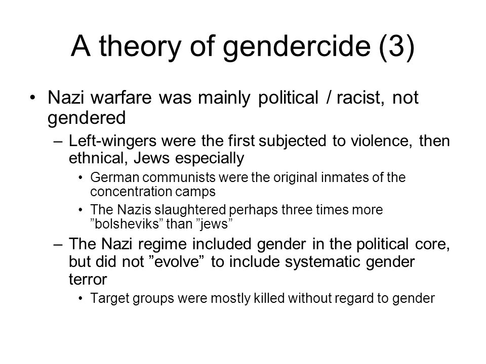 A theory of gendercide (3) Nazi warfare was mainly political / racist, not gendered –Left-wingers were the first subjected to violence, then ethnical, Jews especially German communists were the original inmates of the concentration camps The Nazis slaughtered perhaps three times more bolsheviks than jews –The Nazi regime included gender in the political core, but did not evolve to include systematic gender terror Target groups were mostly killed without regard to gender