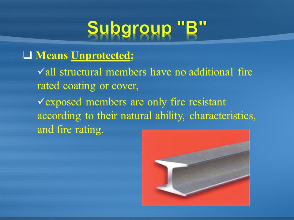  Means Unprotected; all structural members have no additional fire rated coating or cover, exposed members are only fire resistant according to their natural ability, characteristics, and fire rating.