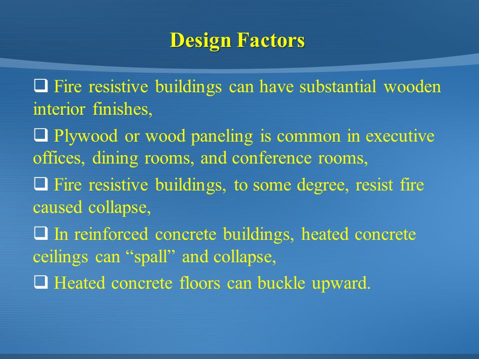 Design Factors  Fire resistive buildings can have substantial wooden interior finishes,  Plywood or wood paneling is common in executive offices, dining rooms, and conference rooms,  Fire resistive buildings, to some degree, resist fire caused collapse,  In reinforced concrete buildings, heated concrete ceilings can spall and collapse,  Heated concrete floors can buckle upward.