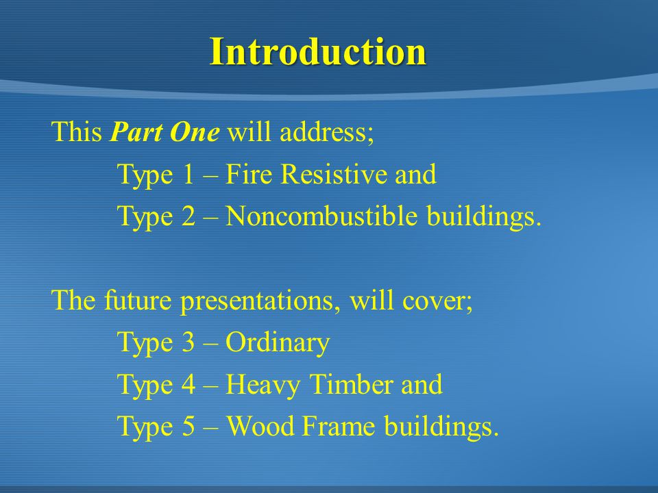 This Part One will address; Type 1 – Fire Resistive and Type 2 – Noncombustible buildings. The future presentations, will cover; Type 3 – Ordinary Typ