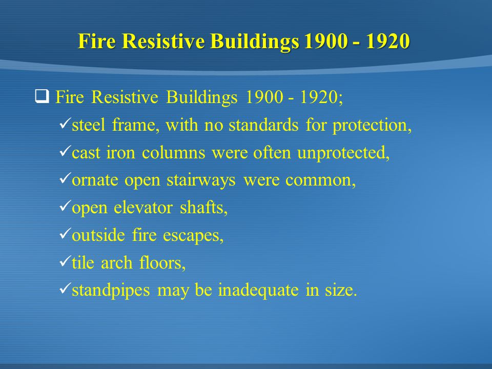 Fire Resistive Buildings 1900 - 1920  Fire Resistive Buildings 1900 - 1920; steel frame, with no standards for protection, cast iron columns were often unprotected, ornate open stairways were common, open elevator shafts, outside fire escapes, tile arch floors, standpipes may be inadequate in size.