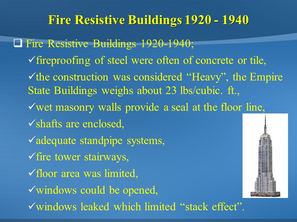 Fire Resistive Buildings 1920 - 1940  Fire Resistive Buildings 1920-1940; fireproofing of steel were often of concrete or tile, the construction was considered Heavy , the Empire State Buildings weighs about 23 lbs/cubic.