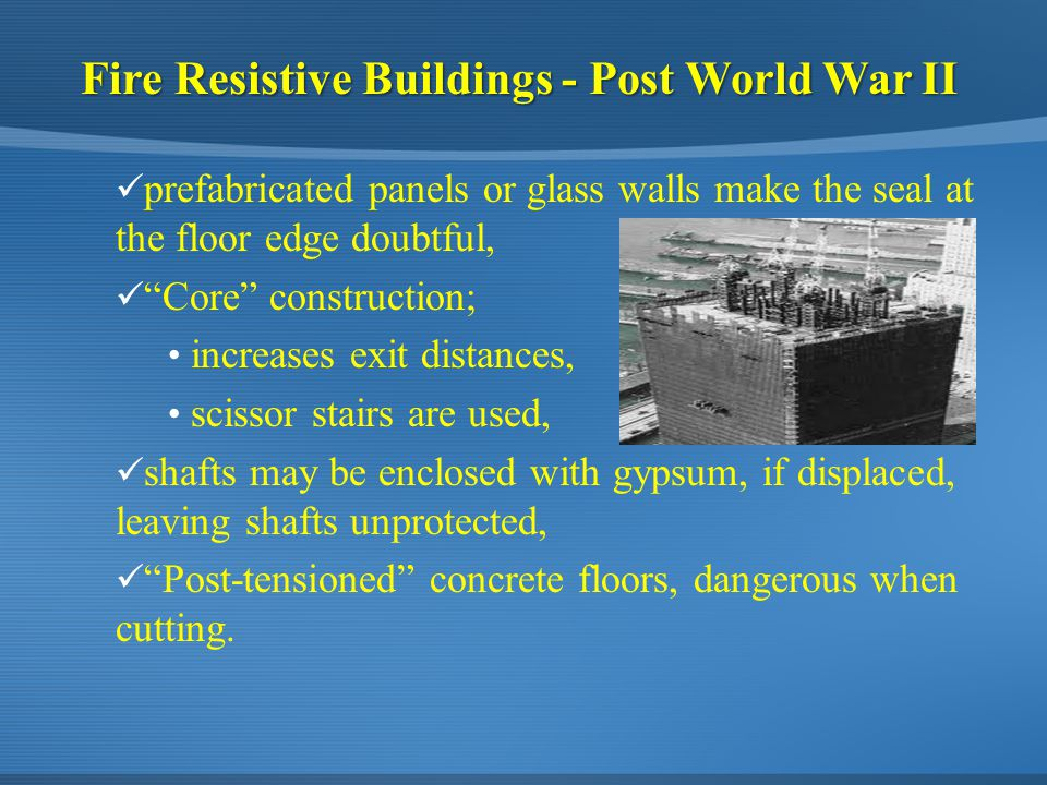 Fire Resistive Buildings - Post World War II prefabricated panels or glass walls make the seal at the floor edge doubtful, Core construction; increases exit distances, scissor stairs are used, shafts may be enclosed with gypsum, if displaced, leaving shafts unprotected, Post-tensioned concrete floors, dangerous when cutting.