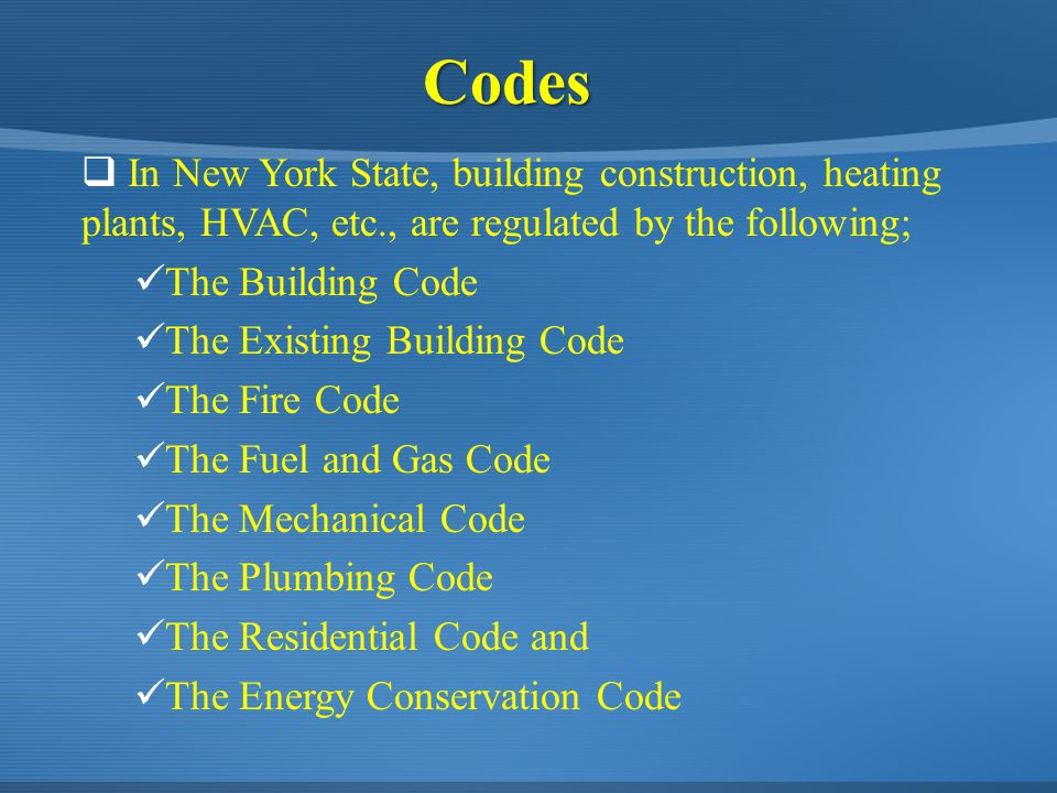  In New York State, building construction, heating plants, HVAC, etc., are regulated by the following; The Building Code The Existing Building Code The Fire Code The Fuel and Gas Code The Mechanical Code The Plumbing Code The Residential Code and The Energy Conservation Code Codes