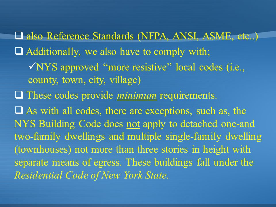  also Reference Standards (NFPA, ANSI, ASME, etc..)  Additionally, we also have to comply with; NYS approved more resistive local codes (i.e., county, town, city, village)  These codes provide minimum requirements.