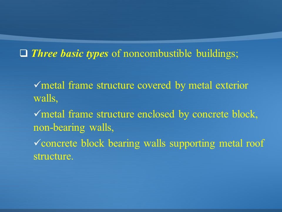  Three basic types of noncombustible buildings; metal frame structure covered by metal exterior walls, metal frame structure enclosed by concrete blo