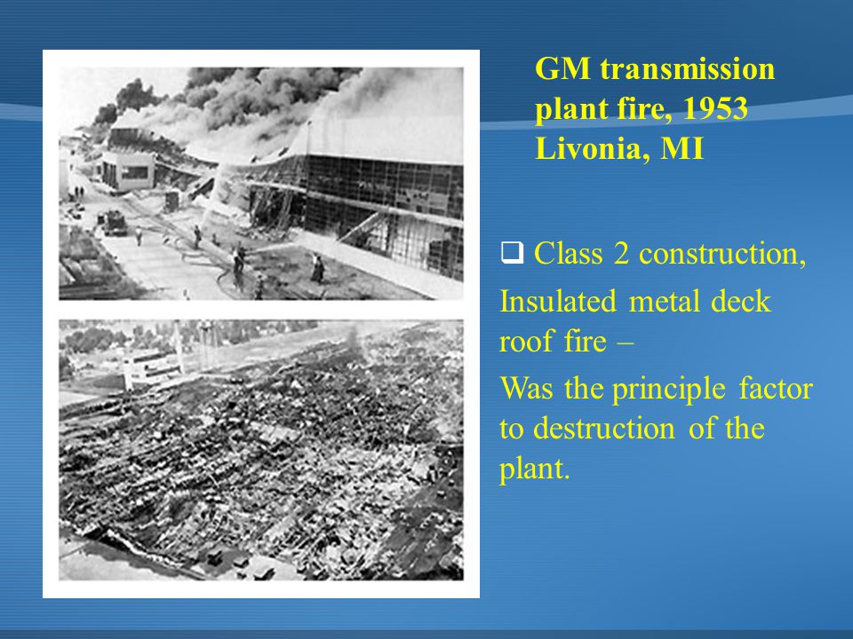 GM transmission plant fire, 1953 Livonia, MI  Class 2 construction, Insulated metal deck roof fire – Was the principle factor to destruction of the plant.