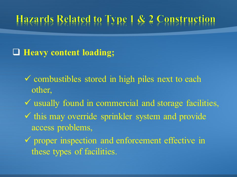  Heavy content loading; combustibles stored in high piles next to each other, usually found in commercial and storage facilities, this may override sprinkler system and provide access problems, proper inspection and enforcement effective in these types of facilities.