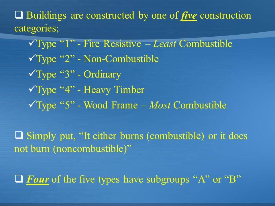 " Buildings are constructed by one of five construction categories; Type ""1"" - Fire Resistive – Least Combustible Type ""2"" - Non-Combustible Type ""3"""