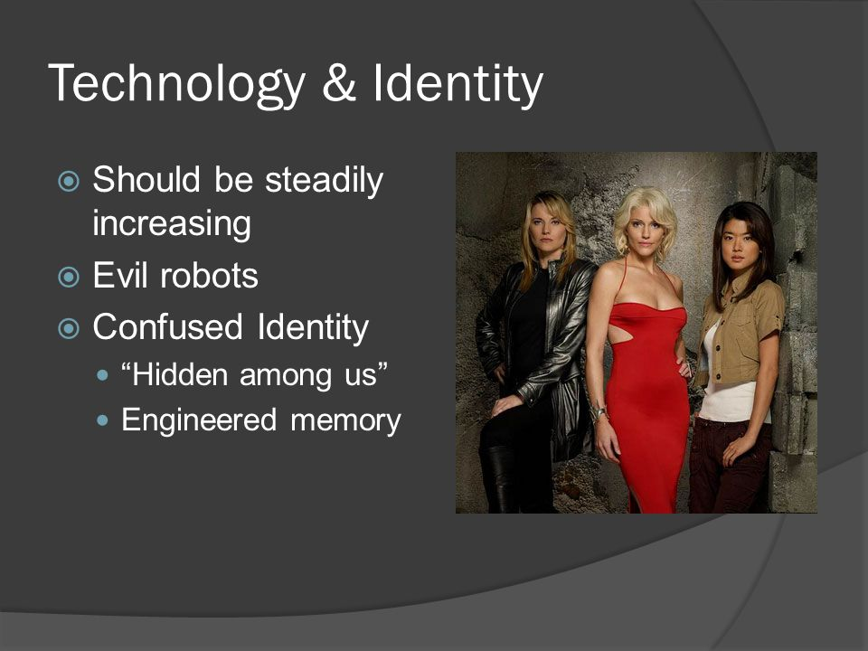 Technology & Identity  Should be steadily increasing  Evil robots  Confused Identity Hidden among us Engineered memory